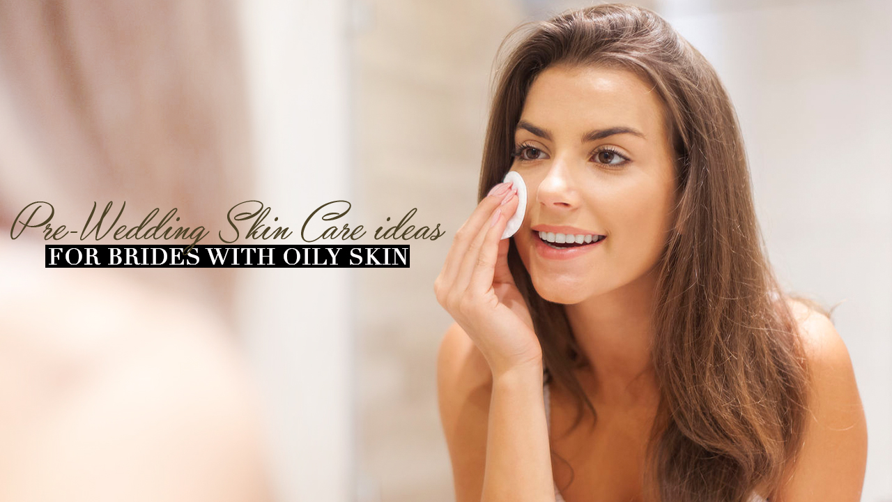 Pre Wedding Gifts For Bride: Pre-Wedding Skin Care Ideas For Brides With Oily Skin